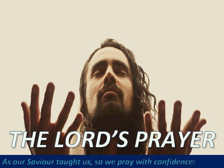 THE LORD'S PRAYER As our Saviour taught us, so we pray with confidence: