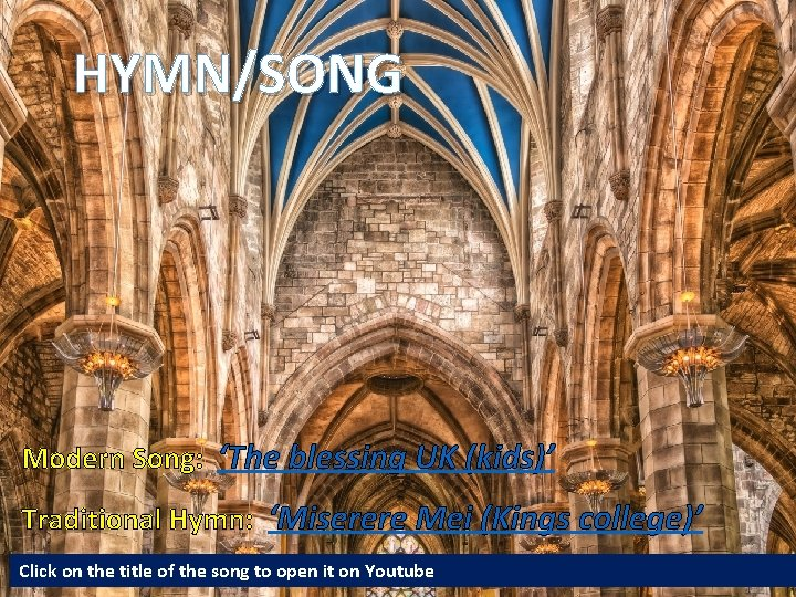 HYMN/SONG Modern Song: 'The blessing UK (kids)' Traditional Hymn: 'Miserere Mei (Kings college)' Click