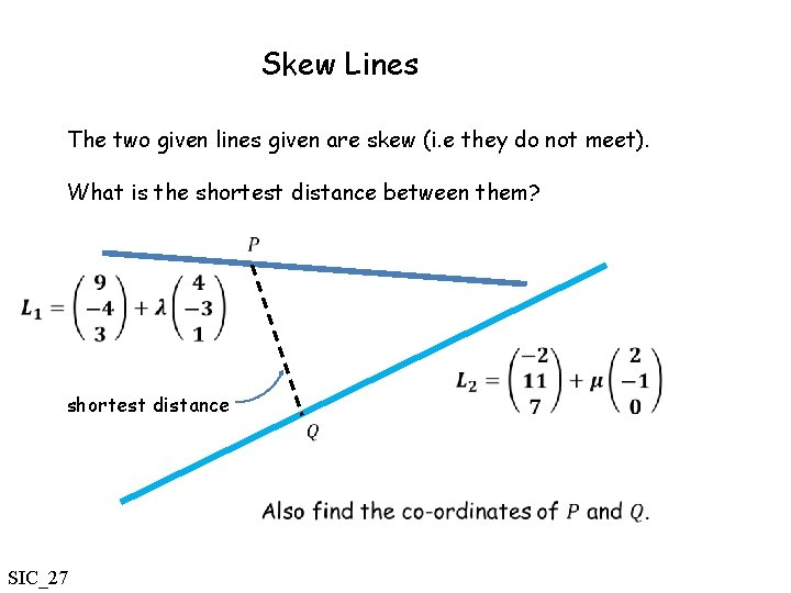 Skew Lines The two given lines given are skew (i. e they do not