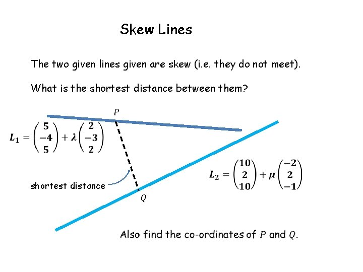 Skew Lines The two given lines given are skew (i. e. they do not