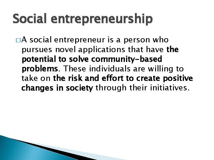 Social entrepreneurship �A social entrepreneur is a person who pursues novel applications that have