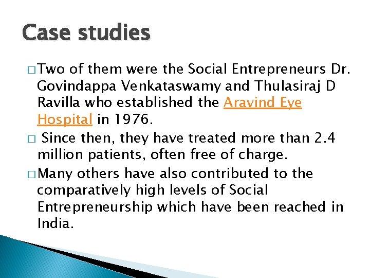 Case studies � Two of them were the Social Entrepreneurs Dr. Govindappa Venkataswamy and