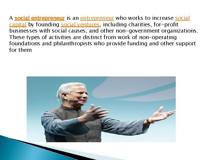 A social entrepreneur is an entrepreneur who works to increase social capital by founding