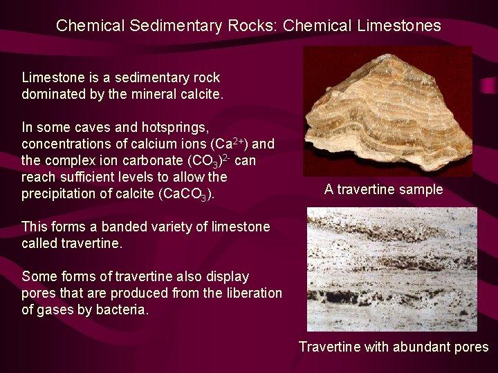 Chemical Sedimentary Rocks: Chemical Limestones Limestone is a sedimentary rock dominated by the mineral
