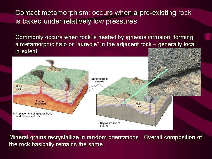 Contact metamorphism: occurs when a pre-existing rock is baked under relatively low pressures Commonly