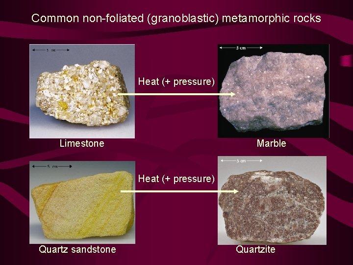 Common non-foliated (granoblastic) metamorphic rocks Heat (+ pressure) Limestone Marble Heat (+ pressure) Quartz