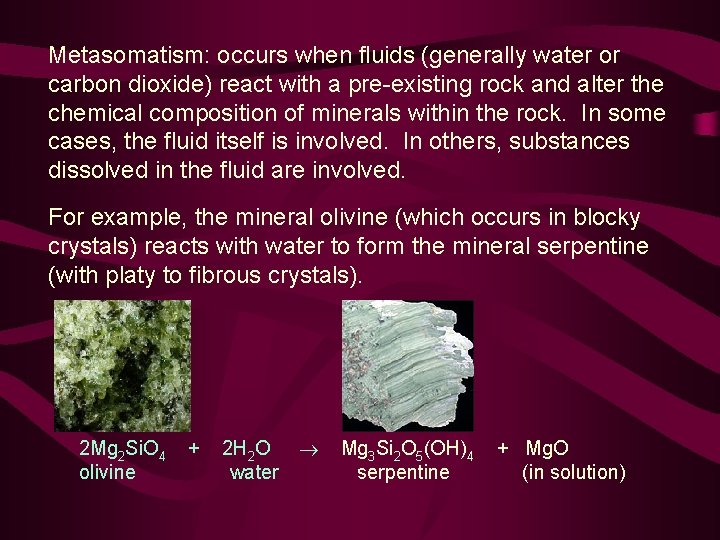 Metasomatism: occurs when fluids (generally water or carbon dioxide) react with a pre-existing rock