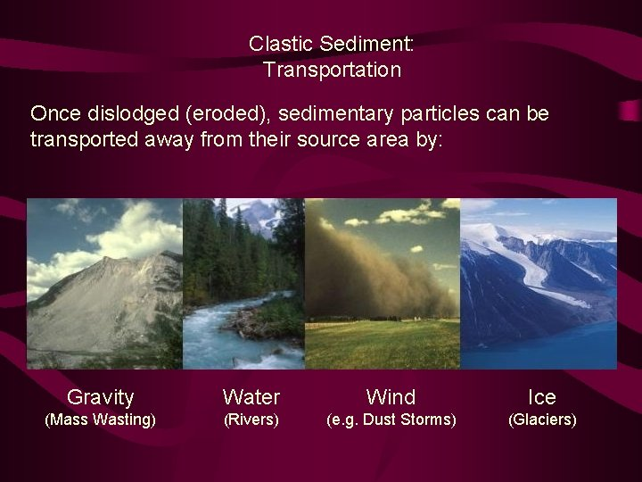 Clastic Sediment: Transportation Once dislodged (eroded), sedimentary particles can be transported away from their