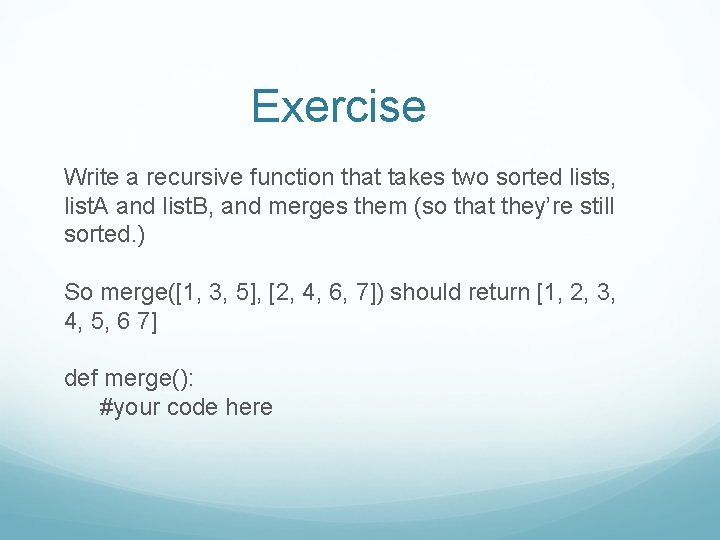 Exercise Write a recursive function that takes two sorted lists, list. A and list.
