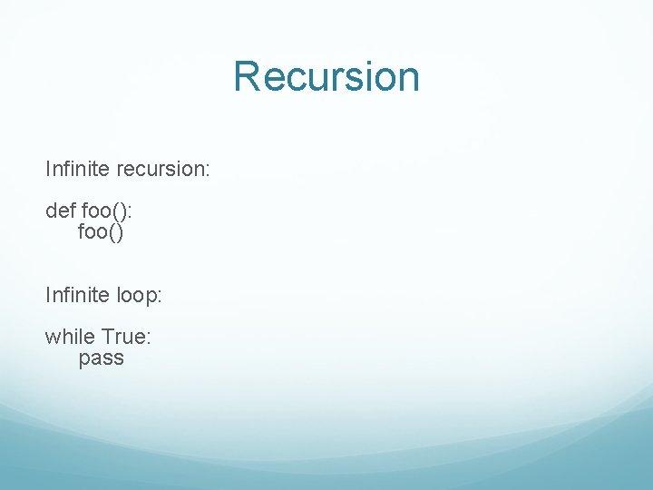 Recursion Infinite recursion: def foo(): foo() Infinite loop: while True: pass