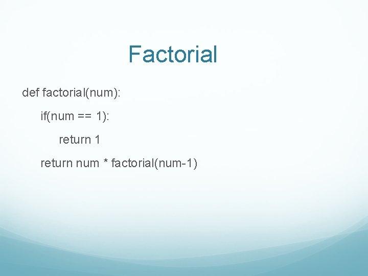 Factorial def factorial(num): if(num == 1): return 1 return num * factorial(num-1)