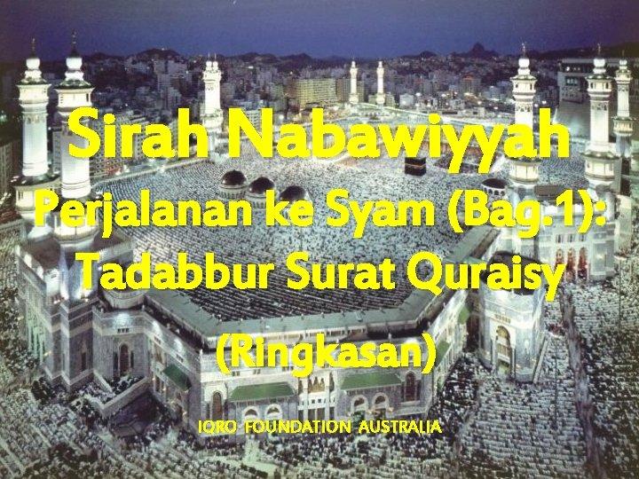 Sirah Nabawiyyah Perjalanan ke Syam (Bag. 1): Tadabbur Surat Quraisy (Ringkasan) IQRO FOUNDATION AUSTRALIA