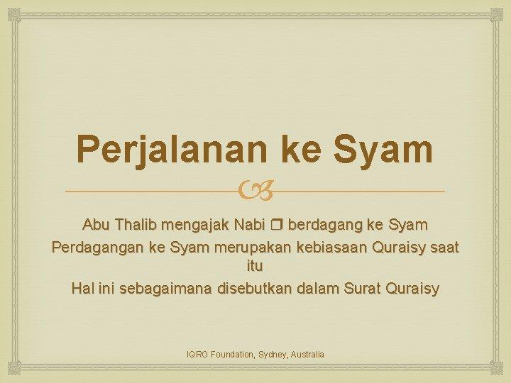 Perjalanan ke Syam Abu Thalib mengajak Nabi berdagang ke Syam Perdagangan ke Syam merupakan