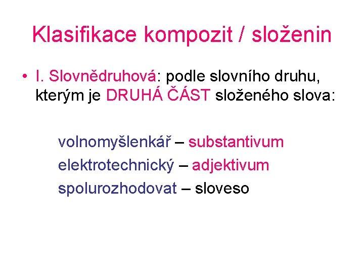 Klasifikace kompozit / složenin • I. Slovnědruhová: podle slovního druhu, kterým je DRUHÁ ČÁST