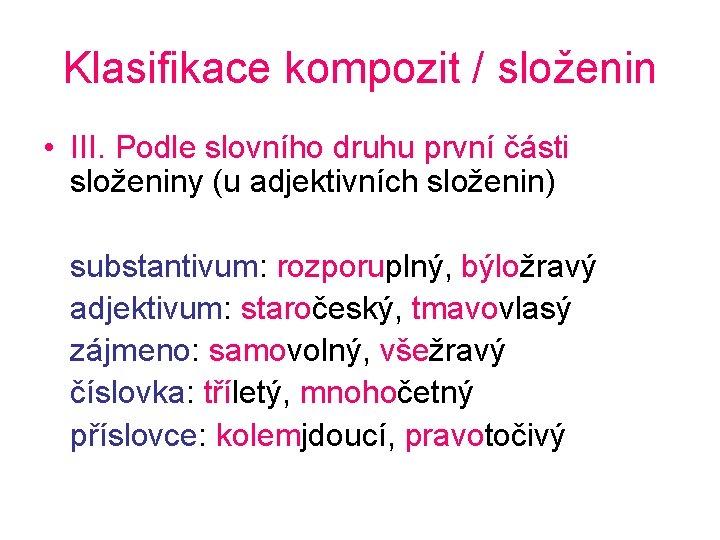 Klasifikace kompozit / složenin • III. Podle slovního druhu první části složeniny (u adjektivních
