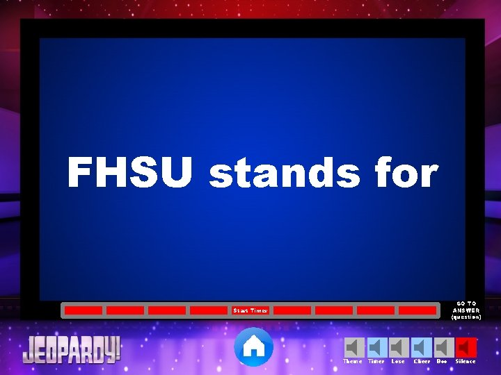 FHSU stands for GO TO ANSWER (question) Start Timer Theme Timer Lose Cheer Boo