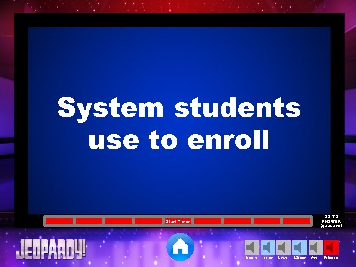 System students use to enroll GO TO ANSWER (question) Start Timer Theme Timer Lose