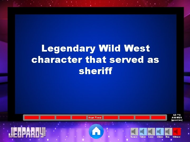Legendary Wild West character that served as sheriff GO TO ANSWER (question) Start Timer