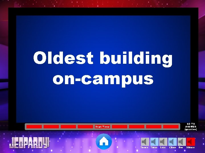 Oldest building on-campus GO TO ANSWER (question) Start Timer Theme Timer Lose Cheer Boo