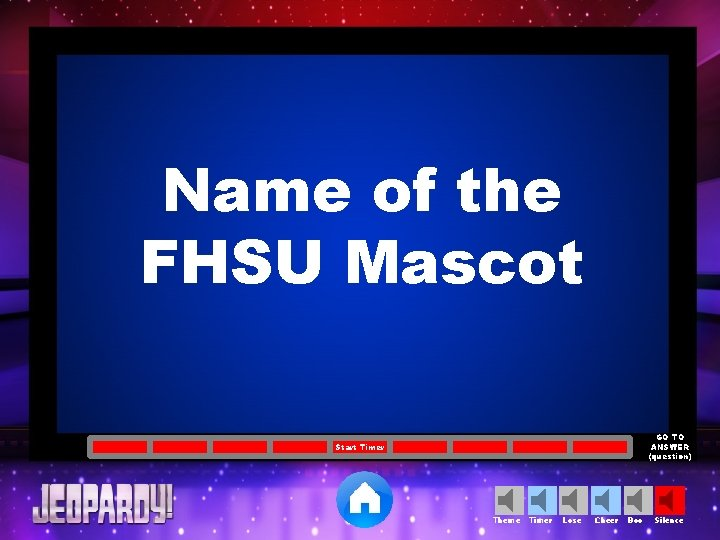 Name of the FHSU Mascot GO TO ANSWER (question) Start Timer Theme Timer Lose