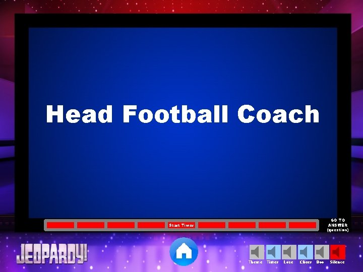 Head Football Coach GO TO ANSWER (question) Start Timer Theme Timer Lose Cheer Boo