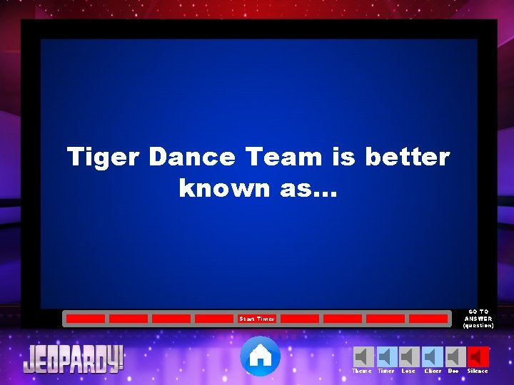 Tiger Dance Team is better known as… GO TO ANSWER (question) Start Timer Theme