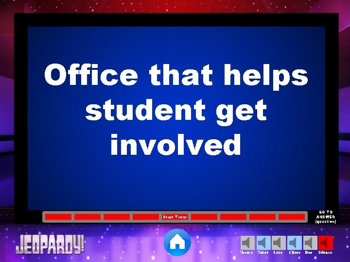Office that helps student get involved GO TO ANSWER (question) Start Timer Theme Timer