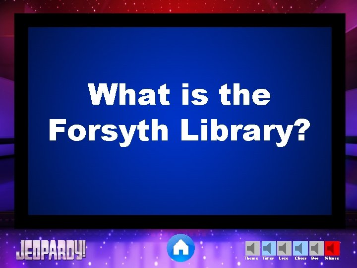 What is the Forsyth Library? Theme Timer Lose Cheer Boo Silence