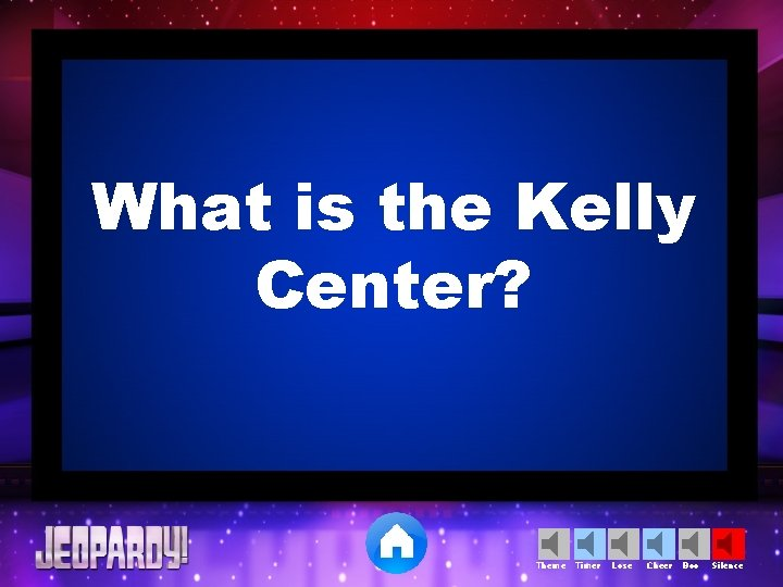 What is the Kelly Center? Theme Timer Lose Cheer Boo Silence
