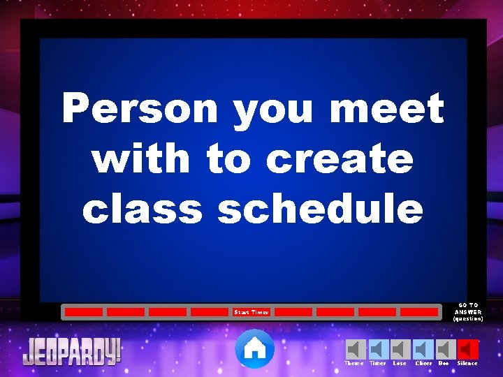 Person you meet with to create class schedule GO TO ANSWER (question) Start Timer