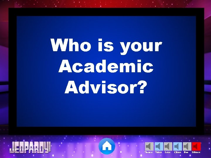 Who is your Academic Advisor? Theme Timer Lose Cheer Boo Silence