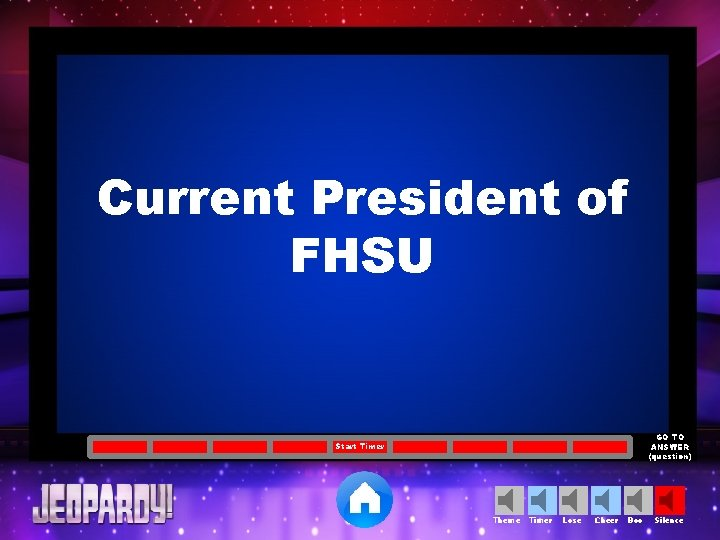 Current President of FHSU GO TO ANSWER (question) Start Timer Theme Timer Lose Cheer