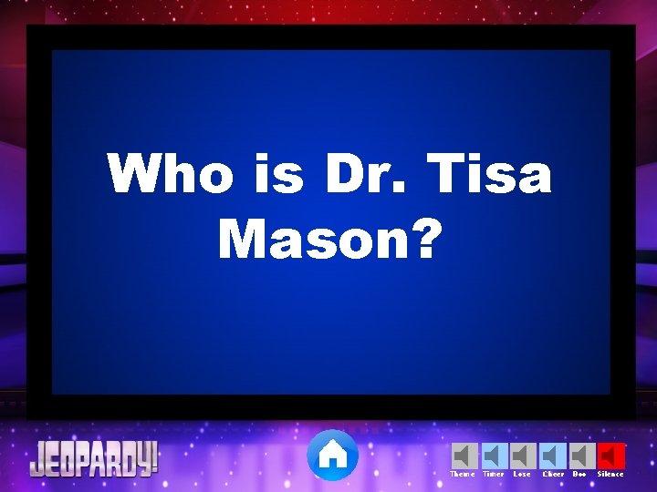 Who is Dr. Tisa Mason? Theme Timer Lose Cheer Boo Silence