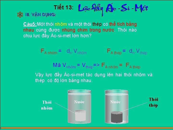 Tiết 13: Câu 5: Một thỏi nhôm và một thỏi thép có thể tích