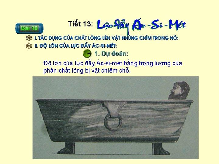 Tiết 13: Độ lớn của lực đẩy Ác-si-met bằng trọng lượng của phần chất