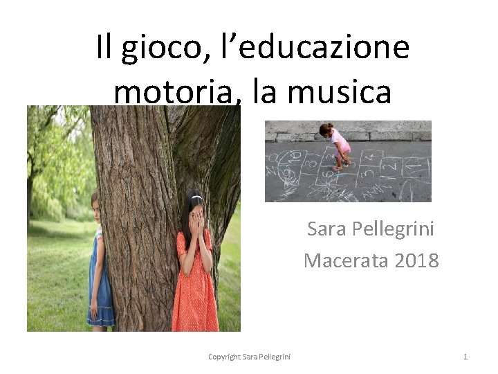 Il gioco, l'educazione motoria, la musica Sara Pellegrini Macerata 2018 Copyright Sara Pellegrini 1