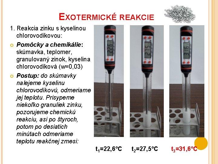 EXOTERMICKÉ REAKCIE 1. Reakcia zinku s kyselinou chlorovodíkovou: Pomôcky a chemikálie: skúmavka, teplomer, granulovaný