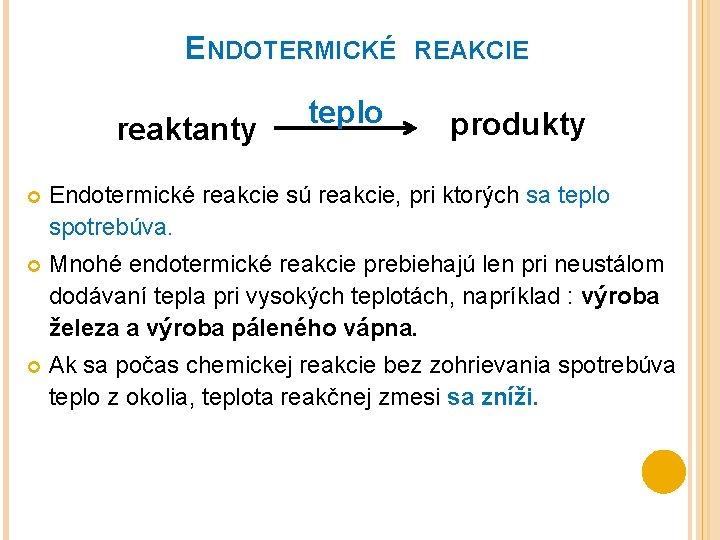 ENDOTERMICKÉ reaktanty teplo REAKCIE produkty Endotermické reakcie sú reakcie, pri ktorých sa teplo spotrebúva.