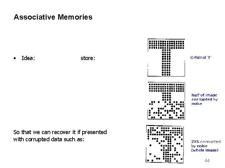 Associative Memories • Idea: store: So that we can recover it if presented with
