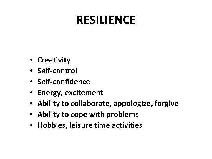 RESILIENCE • • Creativity Self-control Self-confidence Energy, excitement Ability to collaborate, appologize, forgive Ability