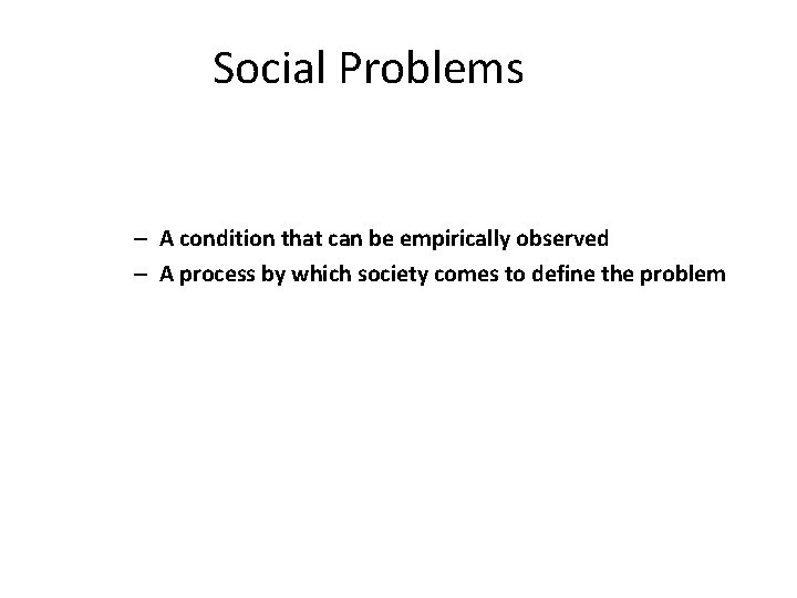 Social Problems – A condition that can be empirically observed – A process by
