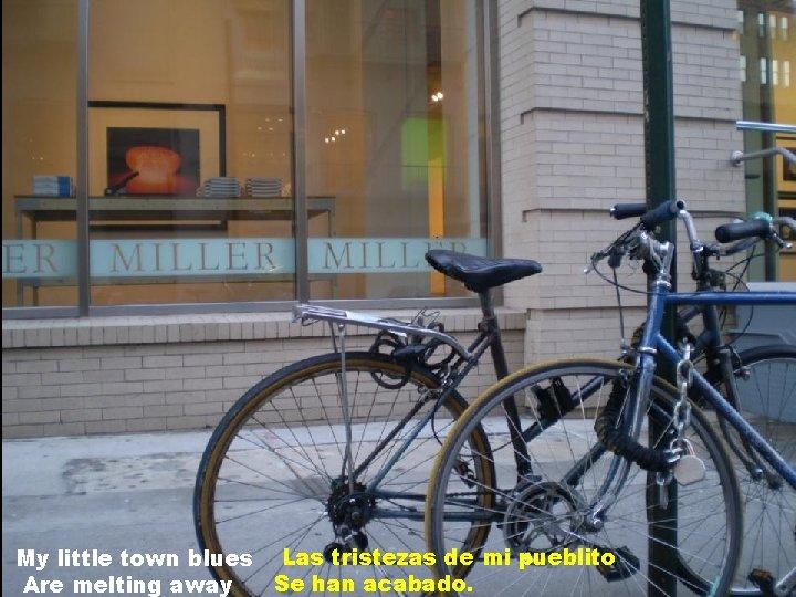My little town blues Las tristezas de mi pueblito Se han acabado. Are melting