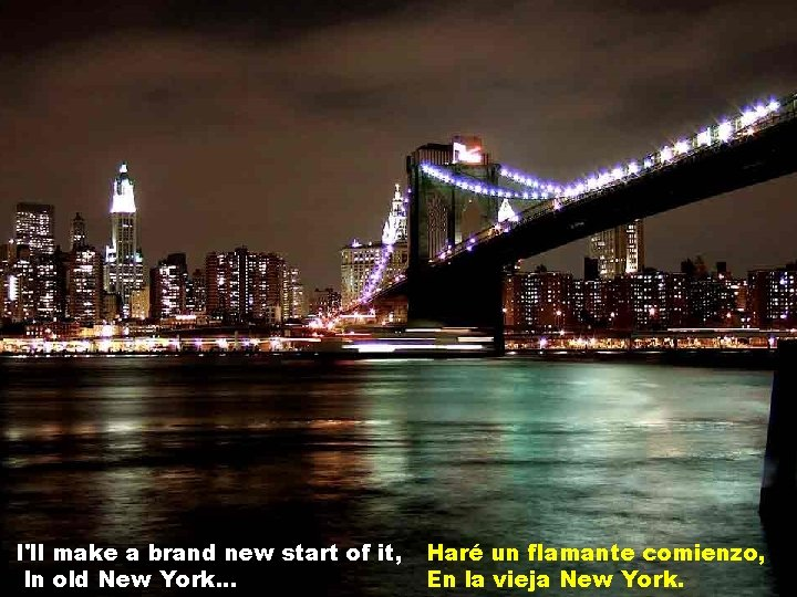 I'll make a brand new start of it, In old New York. . .