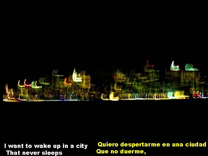 I want to wake up in a city That never sleeps Quiero despertarme en