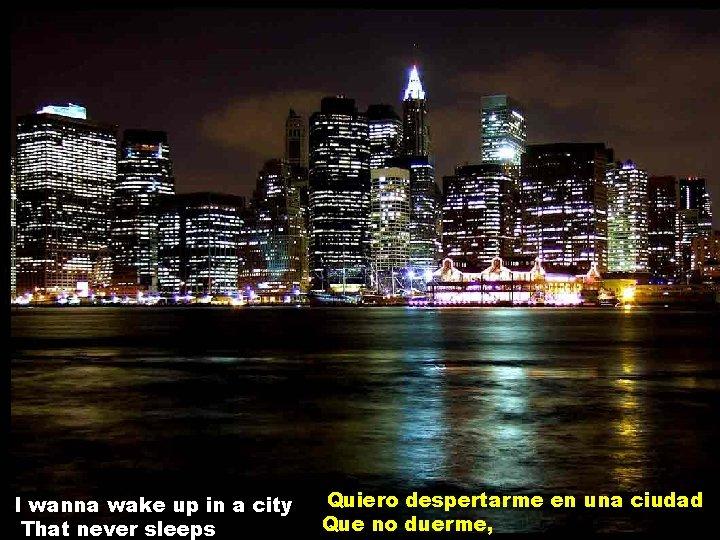 I wanna wake up in a city That never sleeps Quiero despertarme en una