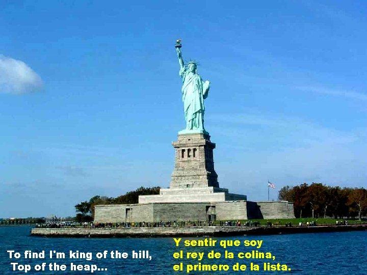 To find I'm king of the hill, Top of the heap. . . Y