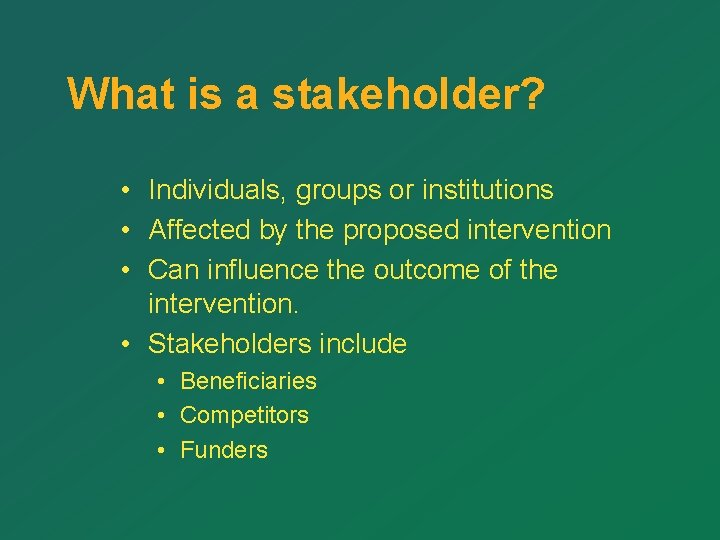 What is a stakeholder? • Individuals, groups or institutions • Affected by the proposed
