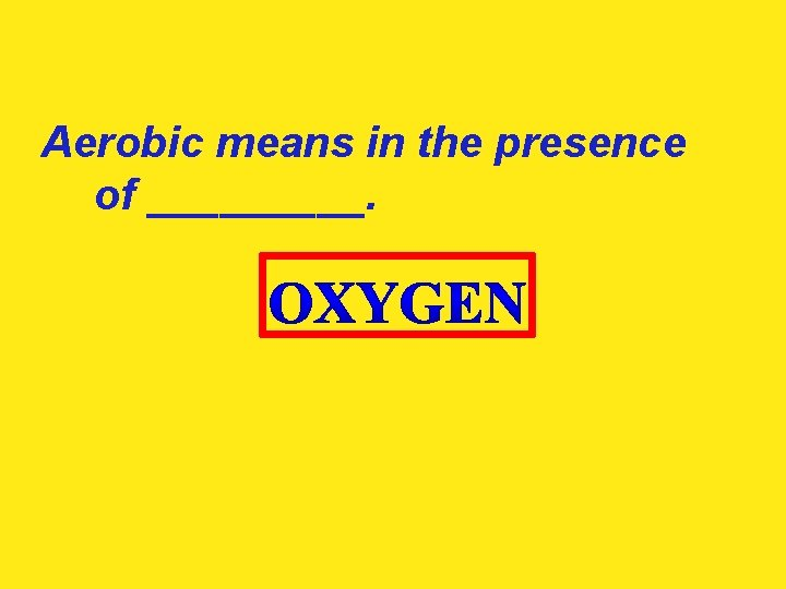 Aerobic means in the presence of _____.