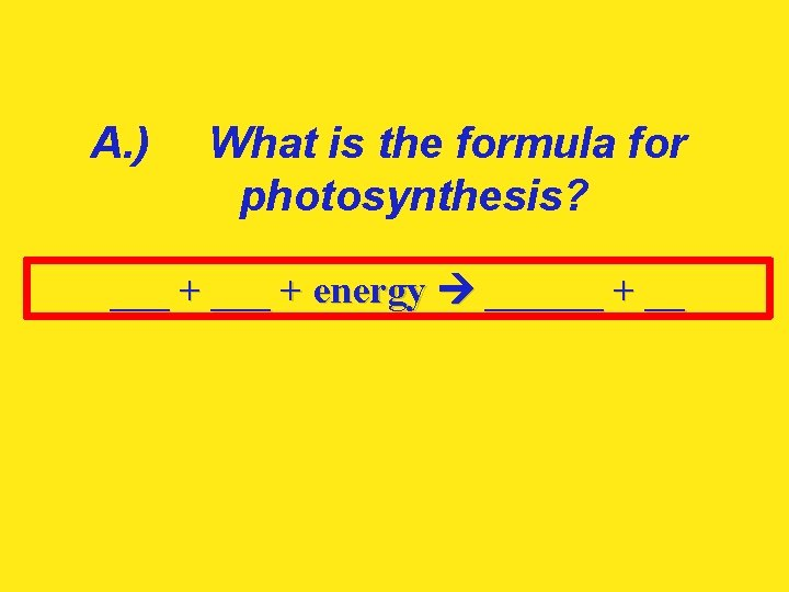 A. ) What is the formula for photosynthesis? ___ + energy ______ + __