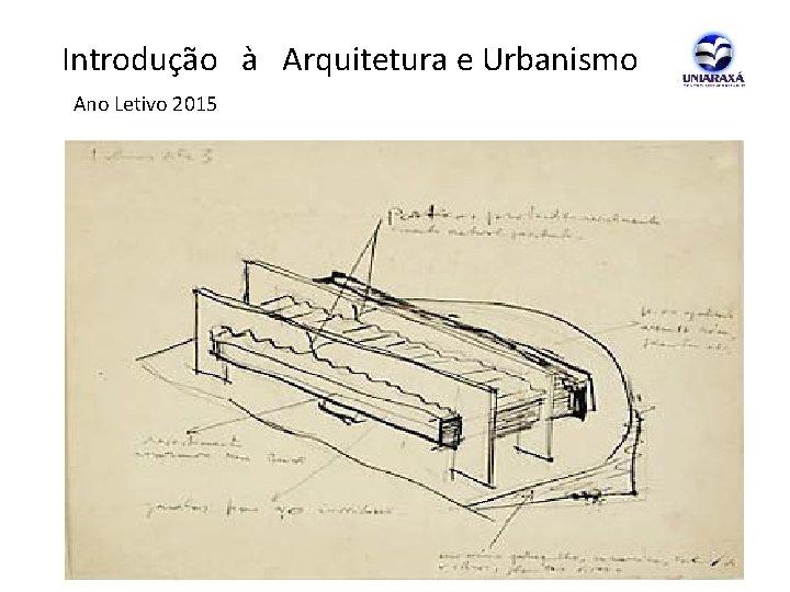 Introdução à Arquitetura e Urbanismo Ano Letivo 2015